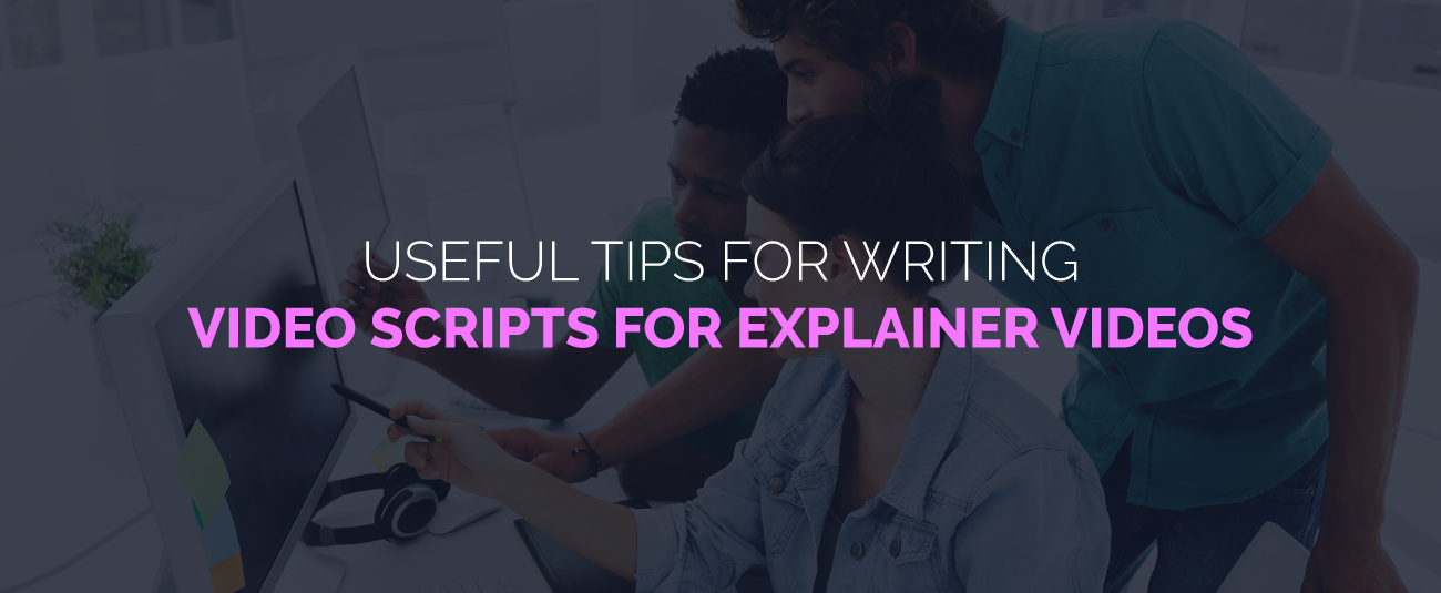 USEFUL TIPS FOR WRITING VIDEO SCRIPTS FOR EXPLAINER VIDEOS