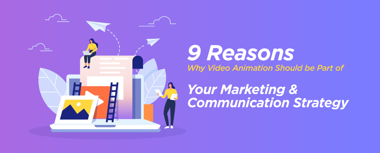 9 Reasons Why Video Animation Should be Part of Your Marketing & Communication Strategy